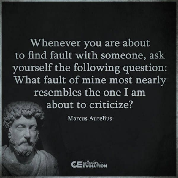 """Whenever you are about to find fault with someone, ask yourself the following question: What fault of mine most nearly resembles the one I am about to criticize?"" --Marcus Aurelius"