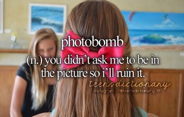 photobomb. ♡ even tho I am pining teenage dictionary stuff I believe it relates to just girly things  Teen Definition ❤️