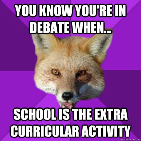 You know you're in debate when... School is the extra curricular activity  Forensics Fox