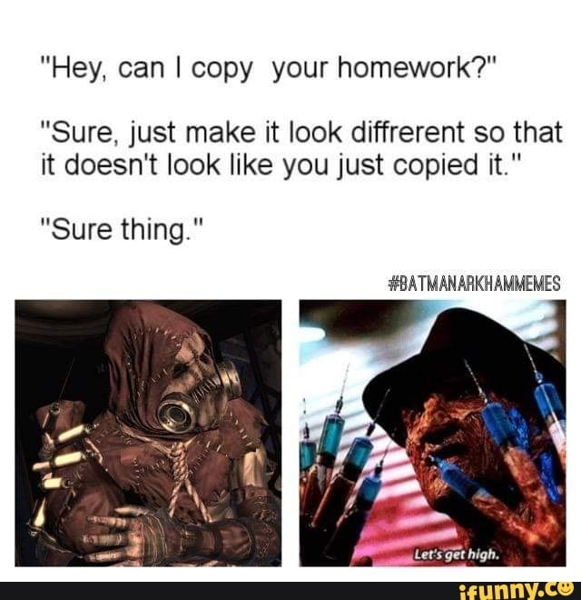 Hey Can I Copy Your Homework Sure Just Make It Look Diffrerent So That It Doesn T Look Like You Just Copied It Ifunny Funny Batman Memes Homework Homework Meme