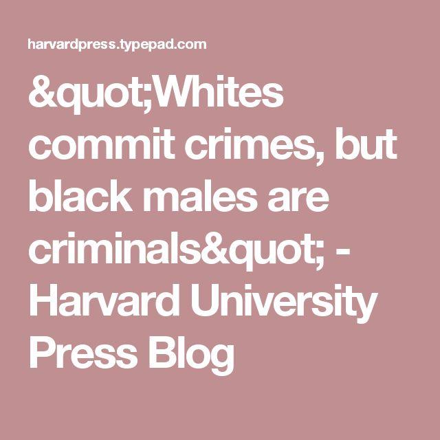 """Whites commit crimes, but black males are criminals"" - Harvard University Press Blog"
