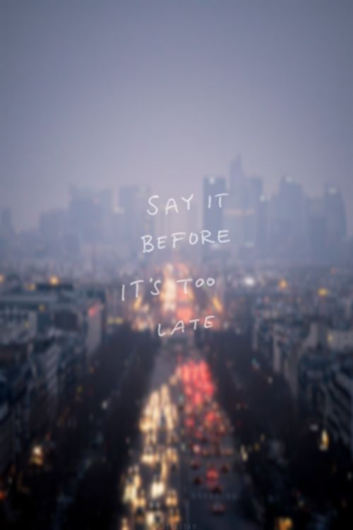 say it before it's too late quotes do it inspirational sayings