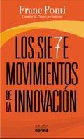 """Los 7 movimientos de la innovación  Autor: Franc De Ponti  Editorial: NORMA  ISBN: 9789584524300  Comprar """"Los 7 movimientos de la innovación"""", Franc Ponti  Los siete movimientos de la innovación no es un libro para personas que tengan miedo. Algunos directivos, a pesar de que en el momento de crear una empresa fueron valientes, van desarrollando miedo al cambio, a la novedad, en definitiva, a la innovación. Cuando las cosas funcionan, es muy difícil cambiarlas."""