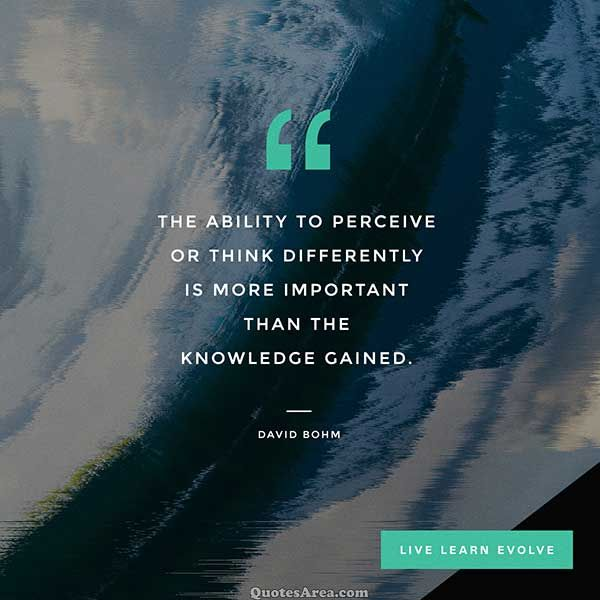 The ability to perceive or think differently is more important than the knowledge gained. ~David Bohm #Quotes