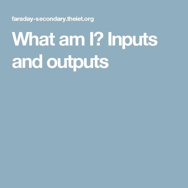 What am I? Inputs and outputs
