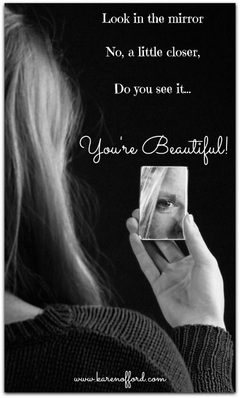 Look in the mirror, no a little closer, Do you see it... You're beautiful! http://www.karenofford.com/Quotes.html#Quotes