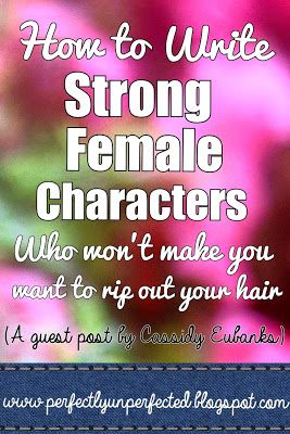 GUEST POST by @cassidynicole82! How to Write Strong Female Characters: A Guest Post by Cassidy Eubanks | www.perfectlyunperfected.blogspot.com