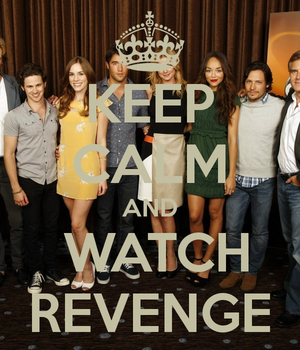 Keep calm and watch Revenge ! You can't keep calm while watching revenge it's so dramatic!, and awesome