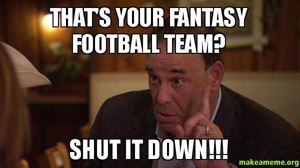 That's your fantasy football team? SHUT IT DOWN!!! - | Make a Meme