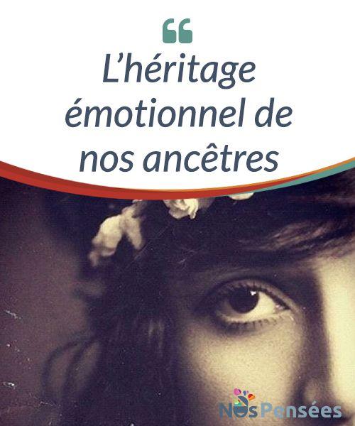 L'héritage émotionnel de nos ancêtres. L'héritage émotionnel est aussi déterminant qu'intransigeant et imposant. Parfois, nous commettons l'erreur de penser que notre histoire a commencé lorsque nous avons émis nos premiers pleurs...