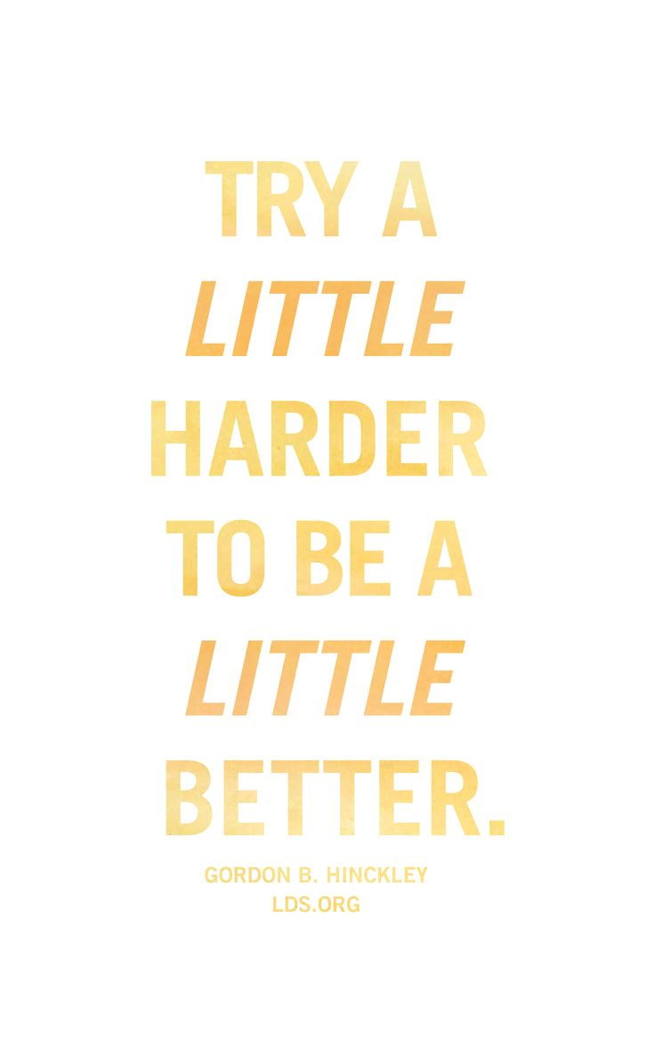 Try a little harder to be a little better. —Gordon B. Hinckley #LDS