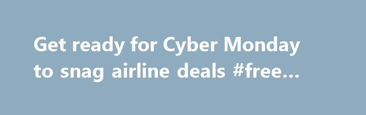 """Get ready for Cyber Monday to snag airline deals #free #travel http://south-africa.remmont.com/get-ready-for-cyber-monday-to-snag-airline-deals-free-travel/  #airline deals # Get ready for Cyber Monday to snag airline deals Posted about 4 days ago 