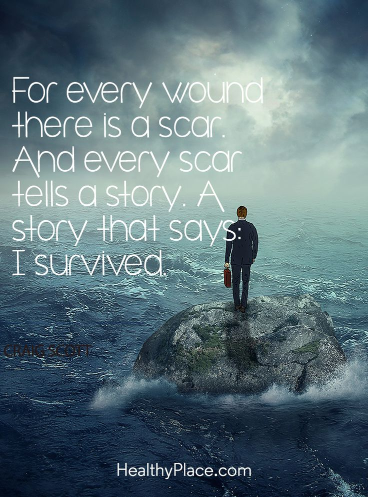 Quote on abuse: For every wound there is a scar. And every scar tells a story. A story that says: I survived - Graig Scott . www.HealthyPlace.com