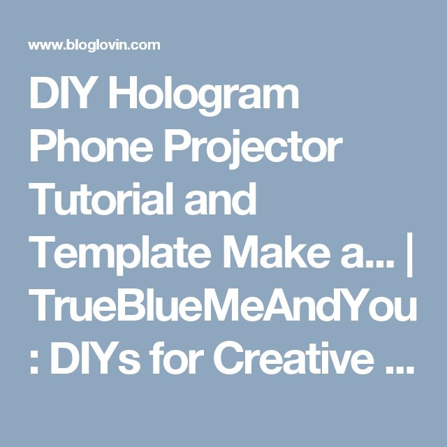 DIY Hologram Phone Projector Tutorial and Template Make a...   TrueBlueMeAndYou: DIYs for Creative People   Bloglovin'