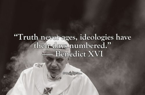 "wrathofgnon: """"Truth never ages, ideologies have their days numbered."" — Benedict XVI """