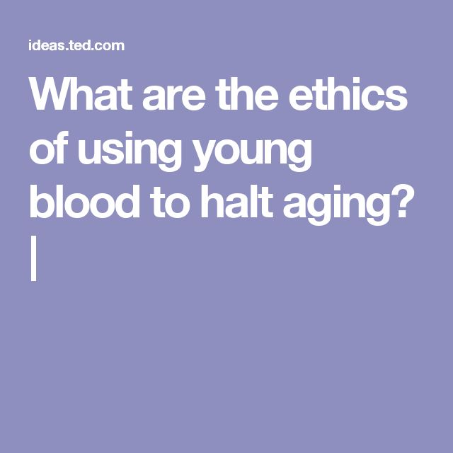What are the ethics of using young blood to halt aging? |