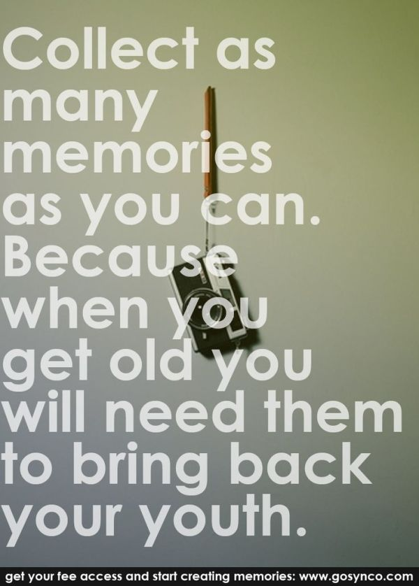 """""""Collect as many memories as you can. Because when you get old you will need them to bring back your youth."""" #quotes #life #memories #moments www.gosynco.com by annmarie"""