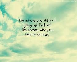 The minute you think of giving up, think of the reason why you held on so long.