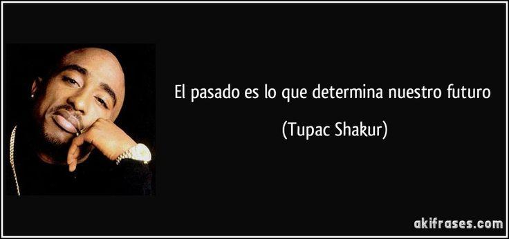 El pasado es lo que determina nuestro futuro (Tupac Shakur)