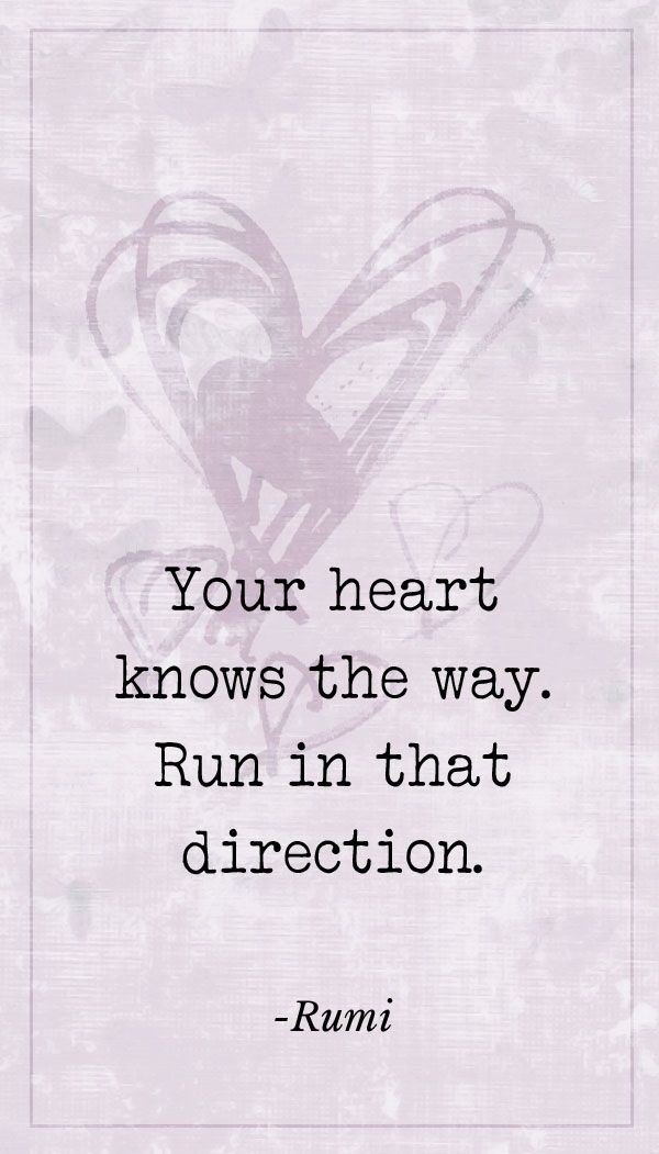 Your heart knows the way. Rumi quote.