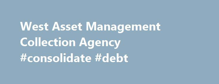 West Asset Management Collection Agency #consolidate #debt http://debt.nef2.com/west-asset-management-collection-agency-consolidate-debt/  #debt management agency # West Asset Management Collection Agency by Donald Petersen on January 22, 2012 West Asset Management collection agency employs approximately 1,500 employees at 14 call centers located in 13 states plus Makati City, Philippines. According to West Asset Management, the agency collects accounts for 7 of the 10 largest credit card…