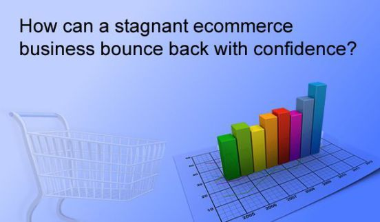 How Can A Stagnant Ecommerce Business Bounce Back With Confidence?