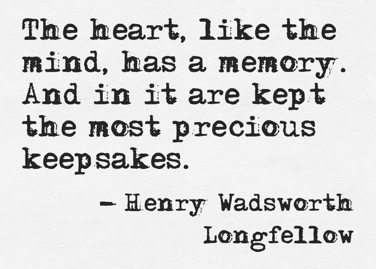 The heart, like the mind, has a memory. And in it are kept the most precious keepsakes. ~Henry Wadsworth Longfellow.