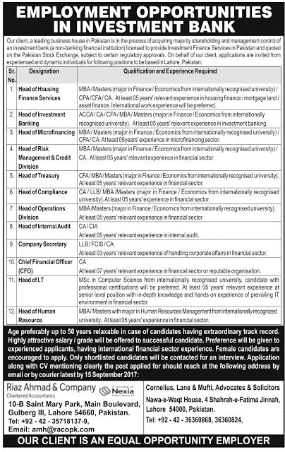 Employment Opportunities in in Investment Bank http://ift.tt/2wycOUm   Jobs in Pakistan 2017 Following jobs are announced under:-  Employment Opportunities in in Investment Bank  Last Date:  15 Sept 2017  Location:  Lahore  Posted on:  03 Sept 2017  Category:  Private  Organization:  Banking   Website/Email:  amh@racopk.com  No. of Vacancies  Various  Education required:  Masters/   MBA/MSc ACCA/LLB /CA  How to Apply:  Through Email or Courier  Vacant Positions:  Head of Housing Finance Services  Head of Investment Banking  Head of Micro financing  Head of risk Management & Credit Division  Head of Treasury  Head of Compliance  Head of Operations Division  Head of Internal Audit  Company Secretary  Chief Financial Officer (CFO)  Head of I.T  Head of Human Resource  Postal Address: 10-B Saint Mary Park Main Boulevard Gulberg III Lahore. 54660 Pakistan.  How to Apply: Interested Candidates can send updated resume / C.V at amh@racopk.com or Send your C.V via courier on above mentioned Postal Address.  Newspaper Ad:       Instructions:  Only Short Listed Candidates will be called for interview.  No TA/DA will be given.  Applicant must be holding relevant.  Attach Photocopies of your Credential.