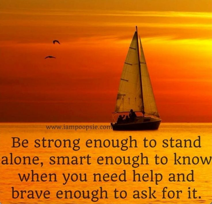 Be strong enough to stand alone, smart enough to know when you need help and brave enough to ask for it.