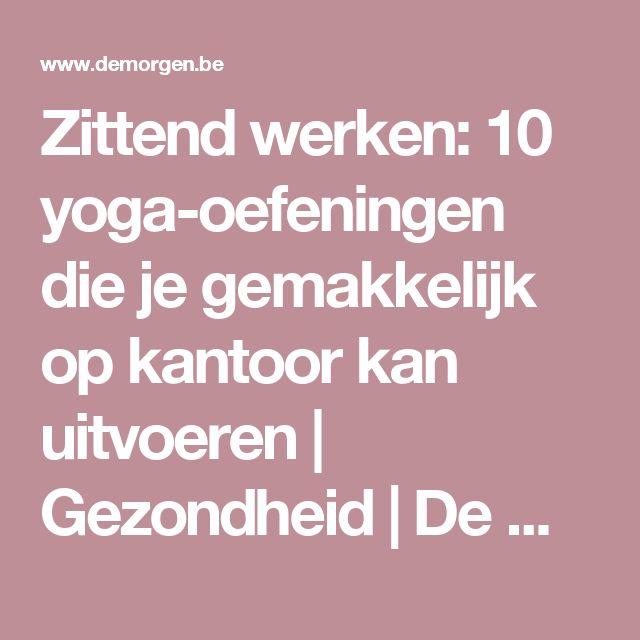 Zittend werken: 10 yoga-oefeningen die je gemakkelijk op kantoor kan uitvoeren   Gezondheid   De Morgen