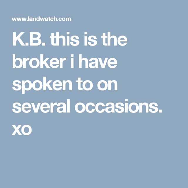 K.B.   this is the broker i have spoken to on several occasions.  xo