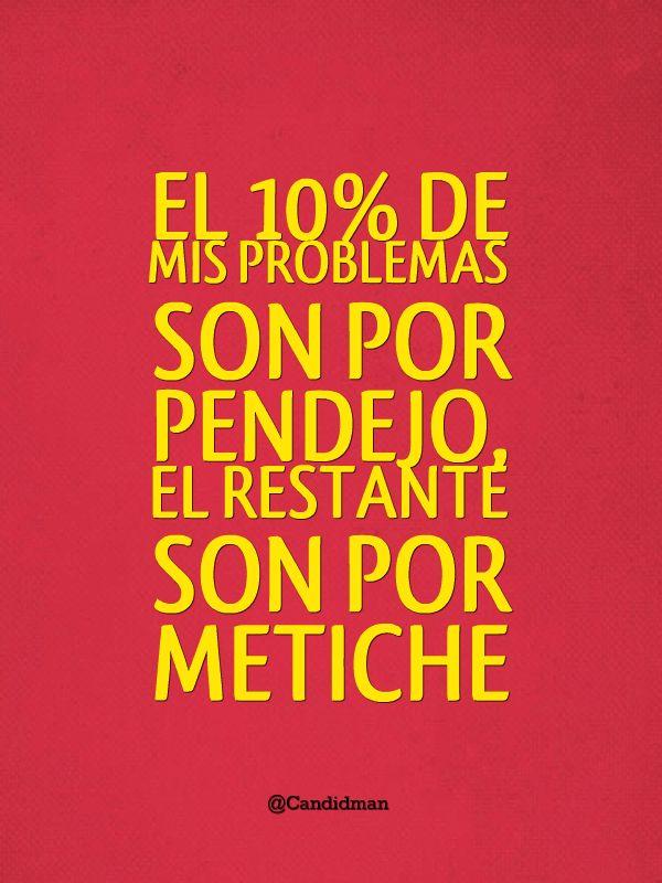El 10% de mis problemas son por pendejo, el restante son por metiche