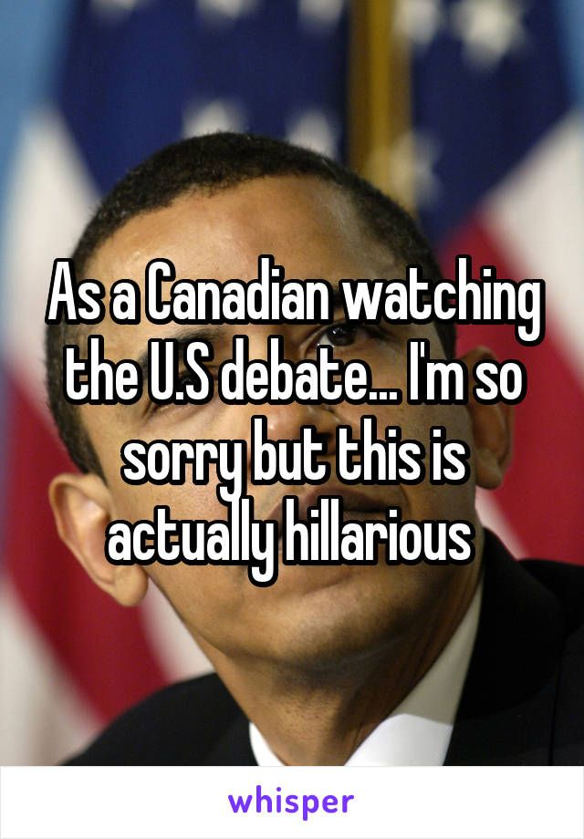 As a Canadian watching the U.S debate... I'm so sorry but this is actually hillarious