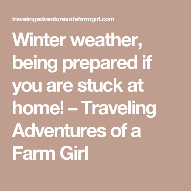 Winter weather, being prepared if you are stuck at home! – Traveling Adventures of a Farm Girl