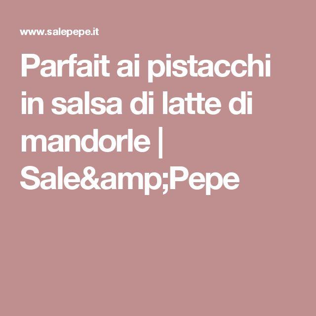 Parfait ai pistacchi in salsa di latte di mandorle | Sale&Pepe