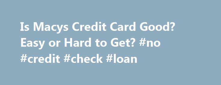 Is Macys Credit Card Good? Easy or Hard to Get? #no #credit #check #loan http://credit.remmont.com/is-macys-credit-card-good-easy-or-hard-to-get-no-credit-check-loan/  #how to get credit # Is Macys Credit Card Good? Easy or Hard to Get? CONS High interest rate if Read More...The post Is Macys Credit Card Good? Easy or Hard to Get? #no #credit #check #loan appeared first on Credit.