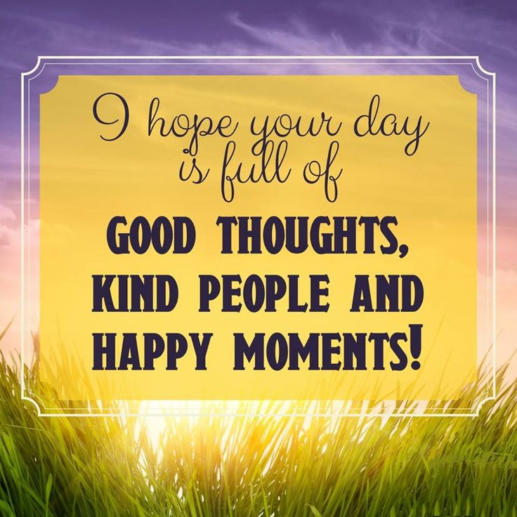 GOOD MORNING! Here's wishing that your day is full of good thoughts, kind people and HAPPY moments! #HappyWednesday