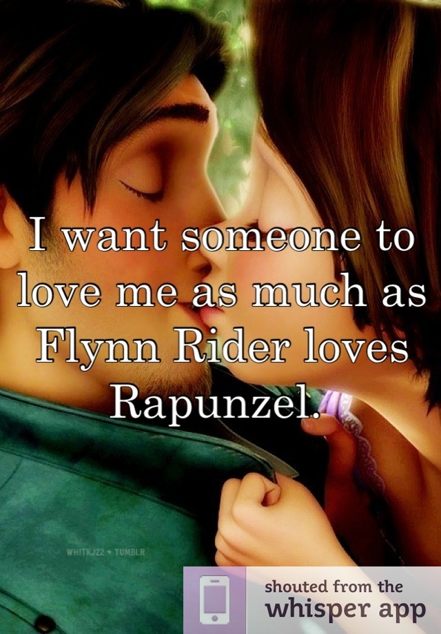 I want someone to love me as much as Flynn Rider loves Rapunzel.