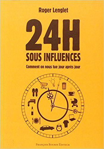 Amazon.fr - 24 heures sous influences : Comment on nous tue jour après jour - Roger Lenglet - Livres