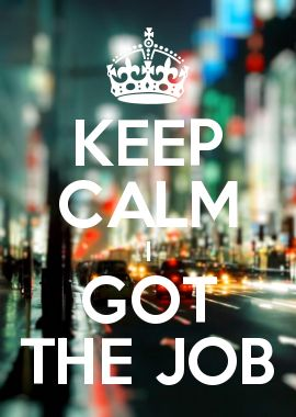 KEEP CALM I GOT THE JOB It's permanent, they like me, they want to keep me lol