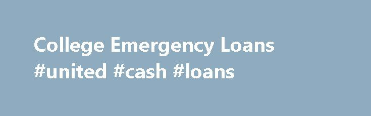College Emergency Loans #united #cash #loans http://loans.remmont.com/college-emergency-loans-united-cash-loans/  #fast student loans # College Emergency Loans—Quick Money for Students in Need Emergency is a word that itself signifies urgency. Financial emergencies intrude into life without any warning or prior notification. They are not limited to situations, such as unexpected car repair or medical emergencies. Even students face financial emergencies during their academic life. Students…