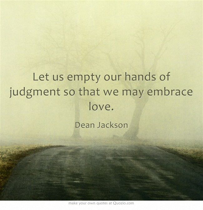 Let us empty our hands of judgment so that we may embrace love. ~ Dean Jackson ~