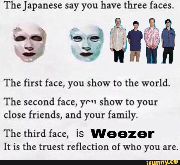 The Japanese Say You Have Three Faces The First Face You Show To The World The Second Face Yr Show To Your Close Friends And Your Family The Third Face Weezer
