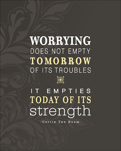 Worrying does not empty tomorrow of its troubles, it empties today of its strength. - Corrie Ten Boom: