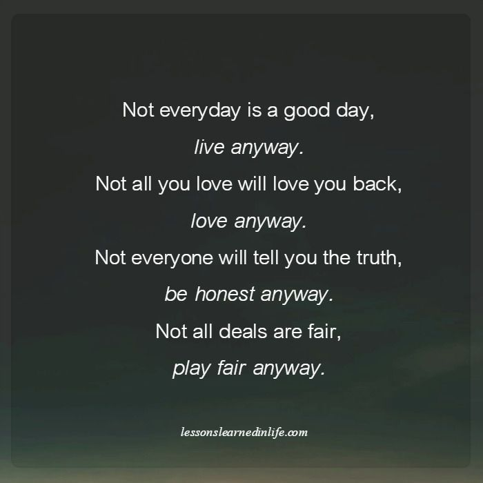 Not Everyday Is A Good Day Live Anyway Not All You Love Will Love You Back Love Anyway Not Lessons Learned In Life Inspirational Words Inspirational Quotes