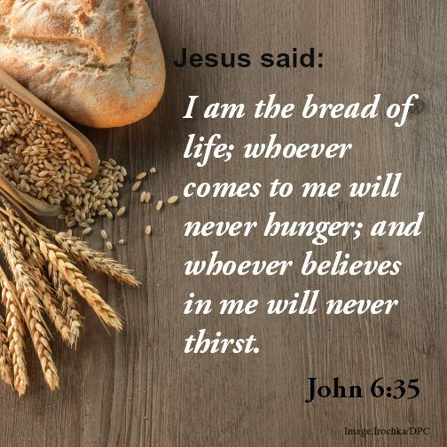 Jesus said: I am the bread of life; whoever come to me will never hunger; and whoever believes in me will never thirst. John 6:35  .