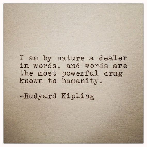 """""""I am by nature a dealer in words, and words are the most powerful drug known to humanity."""" -- Rudyard Kipling"""