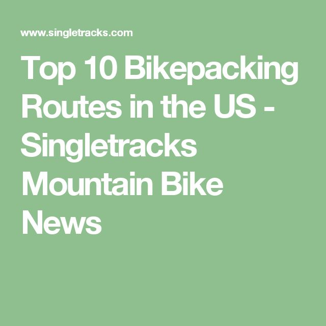 Top 10 Bikepacking Routes in the US - Singletracks Mountain Bike News