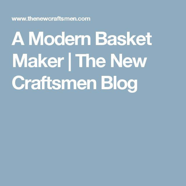 A Modern Basket Maker | The New Craftsmen Blog