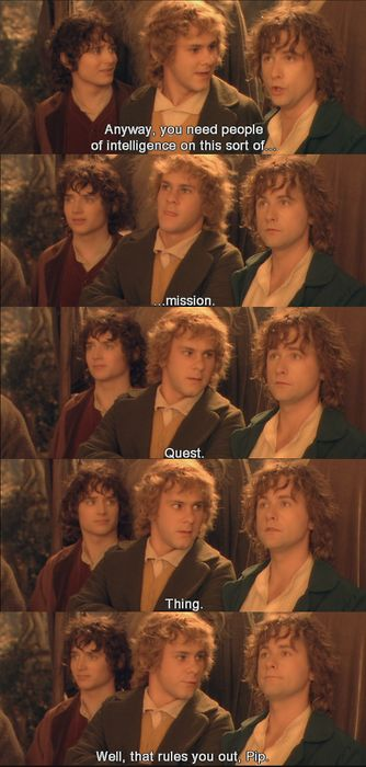 "Pippin: ""Anyway, you need people of intelligence on this sort of … mission. Quest. Thing."" Merry: ""Well, that rules you out, Pip."""
